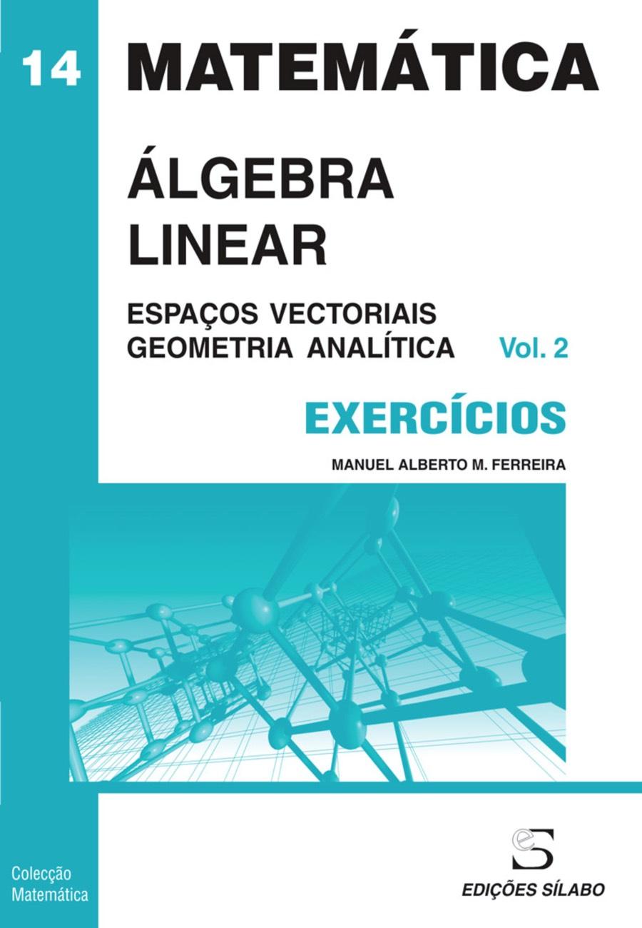 Exercícios de Álgebra Linear – Vol. 2 – Espaços Vectoriais e Geometria. Um livro sobre Ciências Exatas e Naturais, Matemática de Manuel Alberto M. Ferreira, de Edições Sílabo.