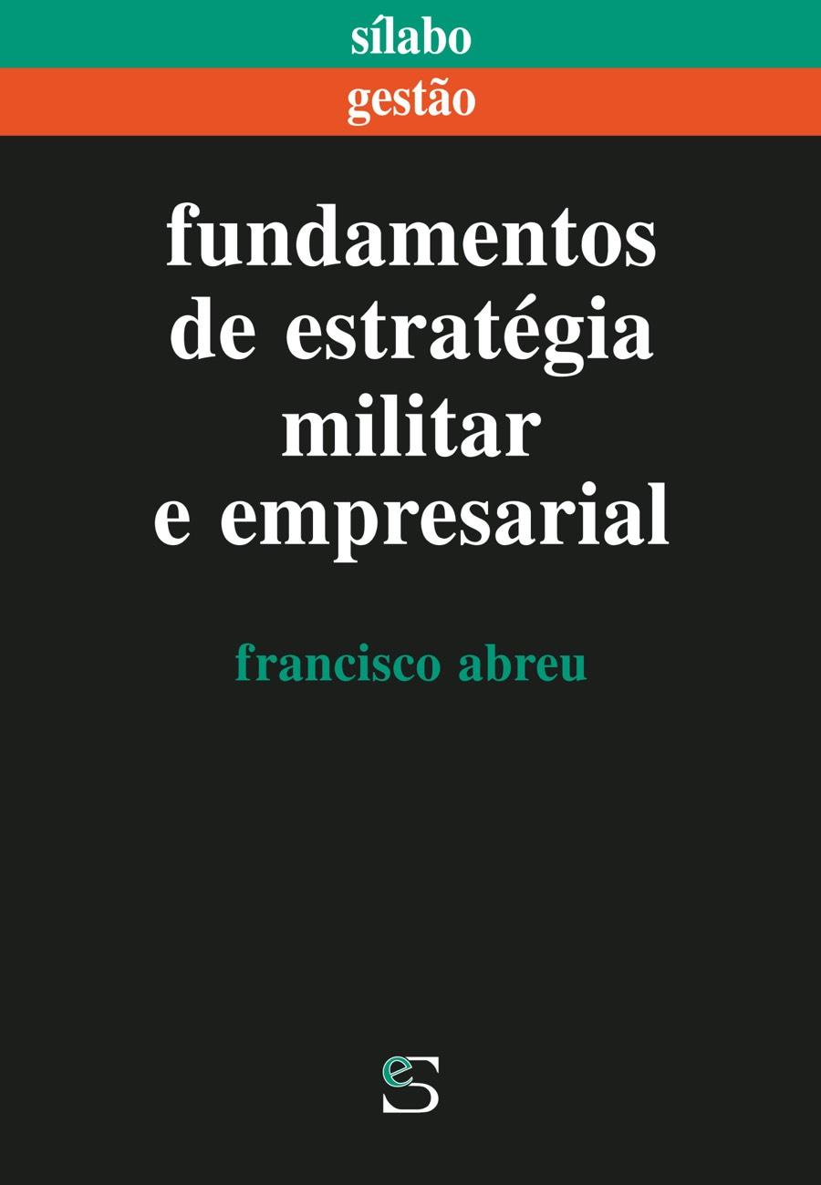 Fundamentos de Estratégia Militar e Empresarial. Um livro sobre Estratégia, Gestão Organizacional de Francisco Abreu, de Edições Sílabo.