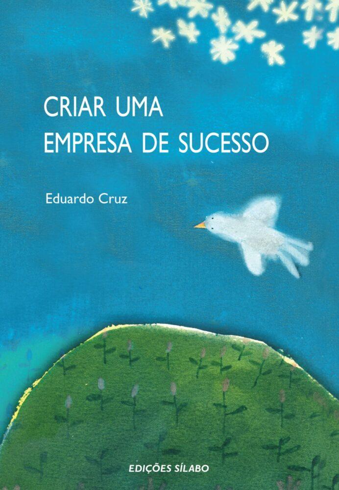 Criar uma Empresa de Sucesso. Um livro sobre Empreendedorismo, Gestão Organizacional de Eduardo Cruz, de Edições Sílabo.