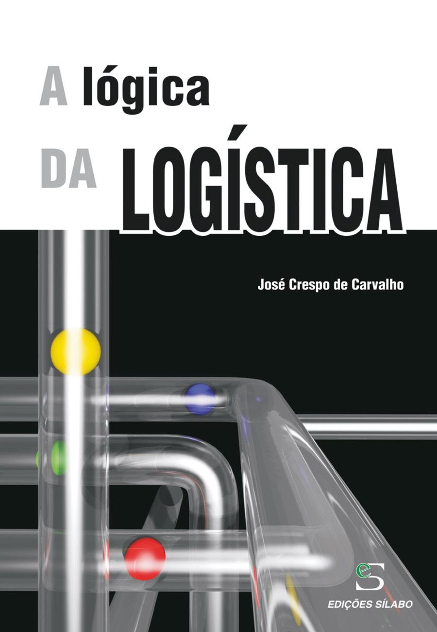 A Lógica da Logística. Um livro sobre Gestão Organizacional, Logística de José Crespo de Carvalho, de Edições Sílabo.