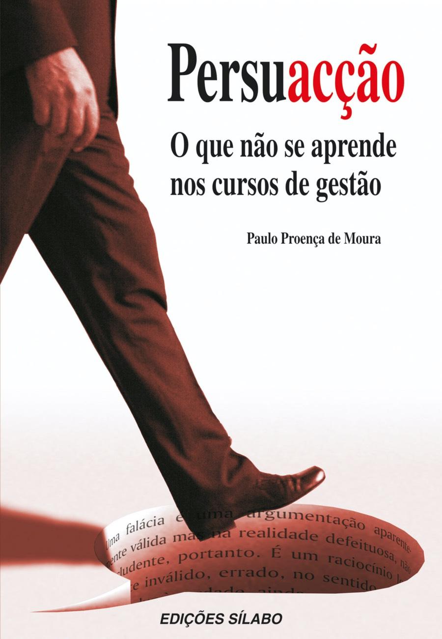Persuacção – O que não se aprende nos cursos de gestão. Um livro sobre Gestão Organizacional, Marketing e Comunicação de Paulo Proença de Moura, de Edições Sílabo.