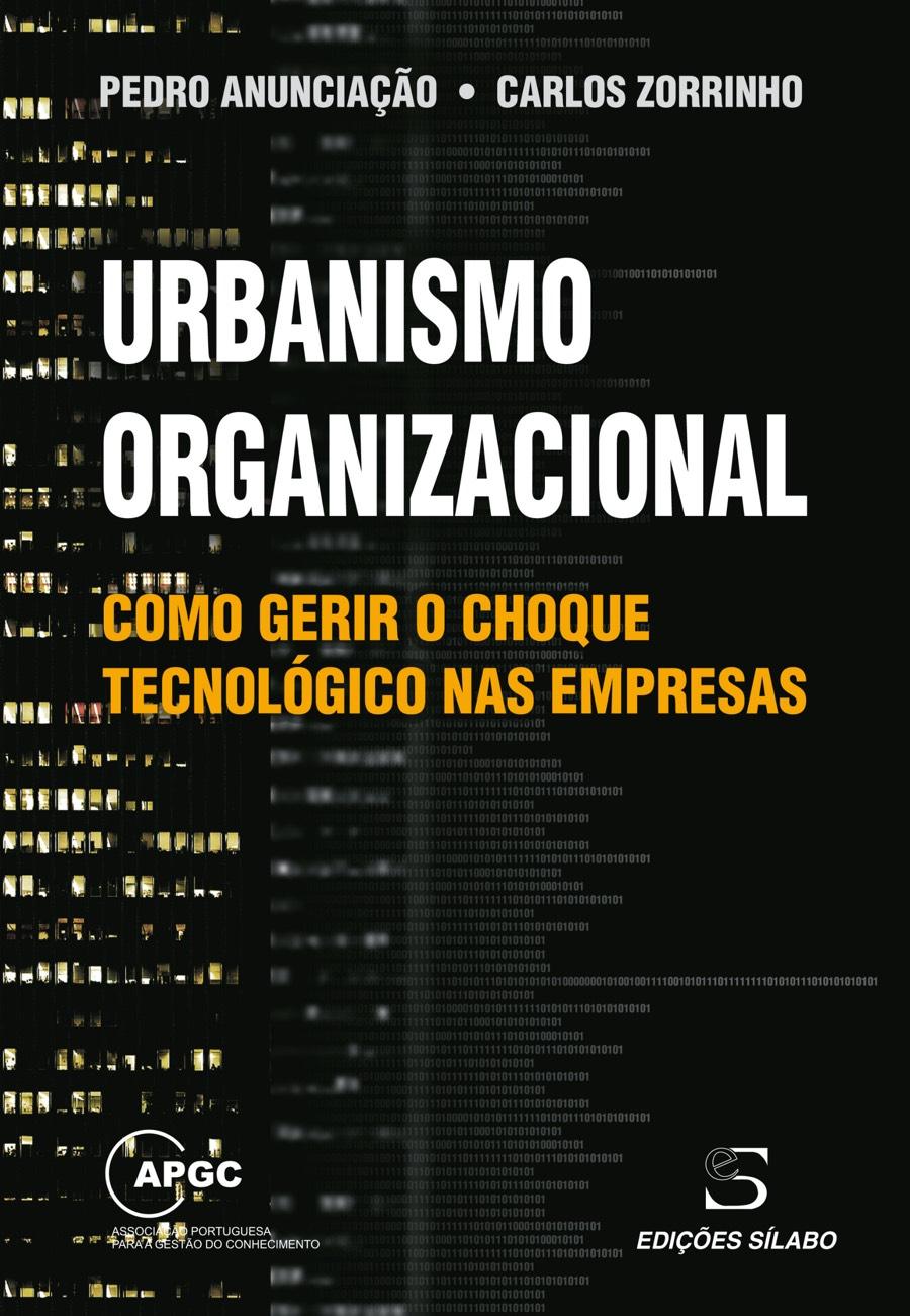 Urbanismo Organizacional – Como Gerir o Choque Tecnológico nas Empresas. Um livro sobre Arquitetura e Urbanismo de Pedro Anunciação, Carlos Zorrinho, de Edições Sílabo.