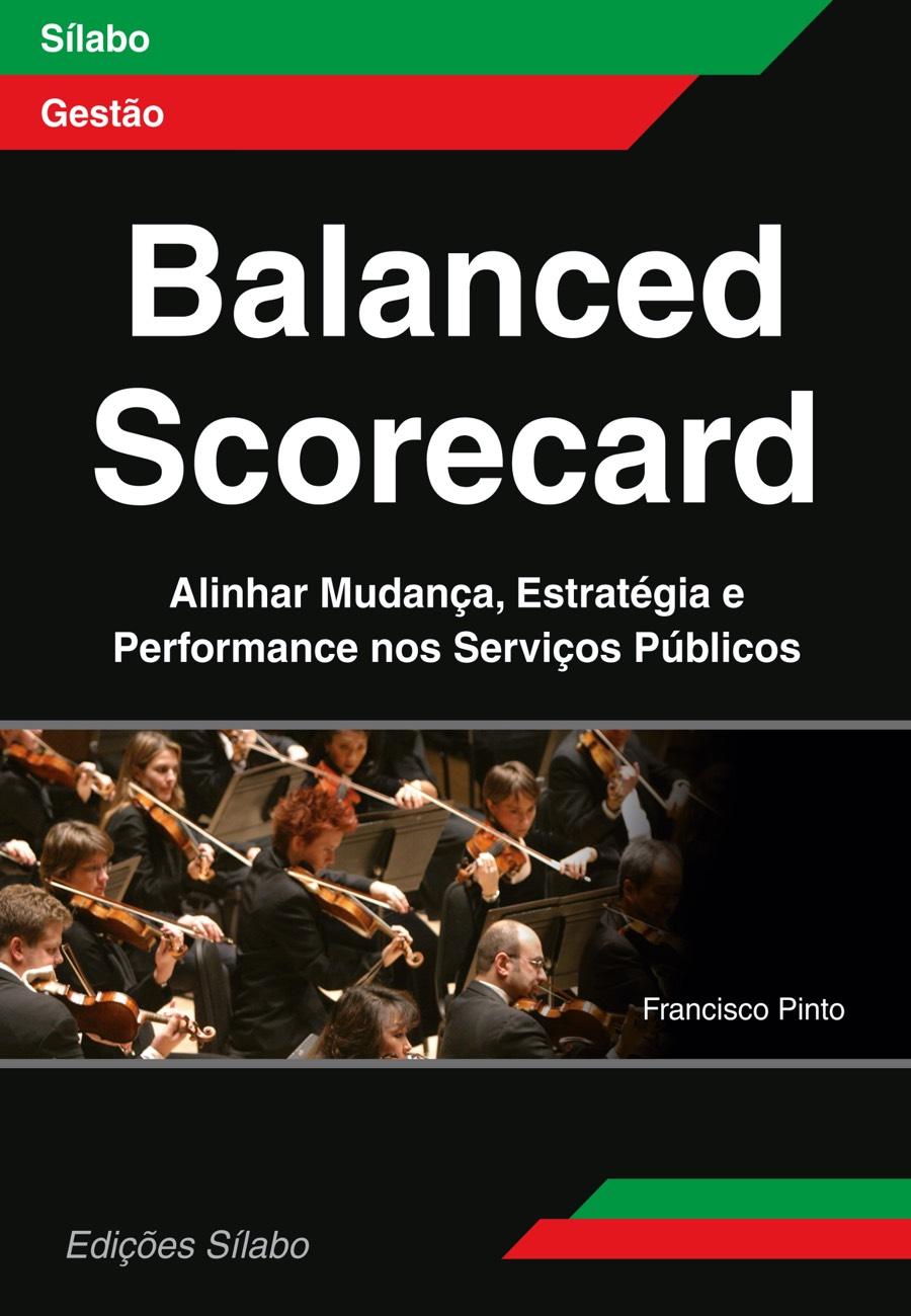 Balanced Scorecard – Alinhar Mudança, Estratégia e Performance nos Serviços Públicos. Um livro sobre Estratégia, Gestão Organizacional, Qualidade de Francisco Pinto, de Edições Sílabo.