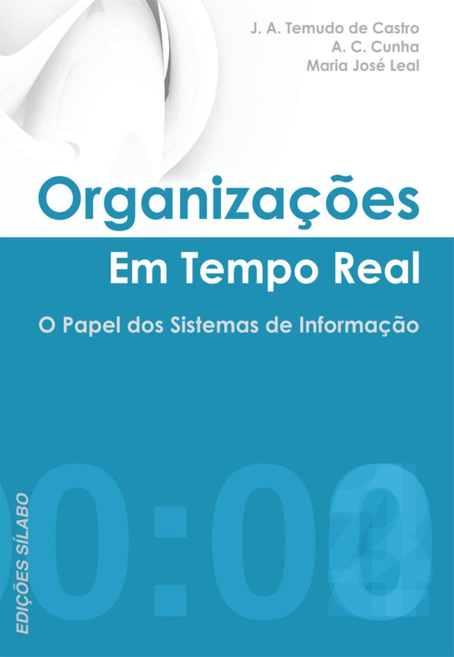 Organizações em Tempo Real – O Papel dos Sistemas de Informação. Um livro sobre Estratégia, Gestão Organizacional, Sistemas de Informação de J. A. Temudo de Castro, A. C. Cunha, Maria José Leal, de Edições Sílabo.