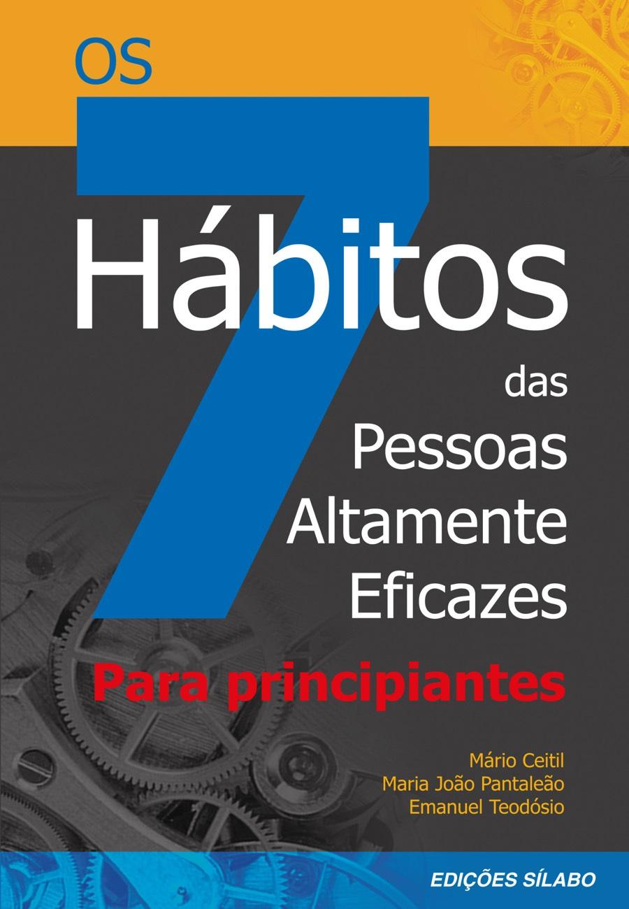 Os 7 Hábitos das Pessoas Altamente Eficazes – Para Principiantes. Um livro sobre Desenvolvimento Pessoal de Mário Ceitil, Maria João Pantaleão, Emanuel Teodósio, de Edições Sílabo.