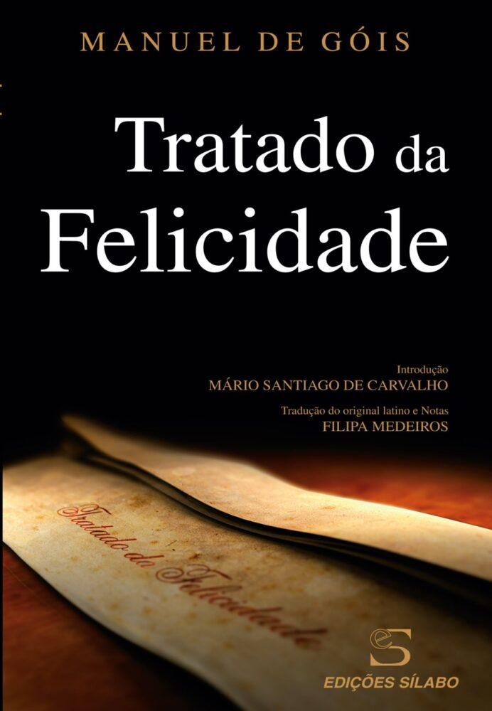 Tratado da Felicidade. Um livro sobre Ciências Sociais e Humanas, Desenvolvimento Pessoal, Filosofia de Manuel de Góis, Mário S. de Carvalho, de Edições Sílabo.