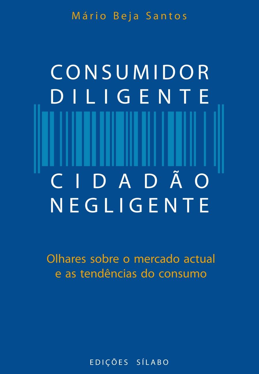 Consumidor Diligente, Cidadão Negligente. Um livro sobre Ciências Económicas, Ciências Sociais e Humanas, Economia, Política de Mário Beja Santos, de Edições Sílabo.