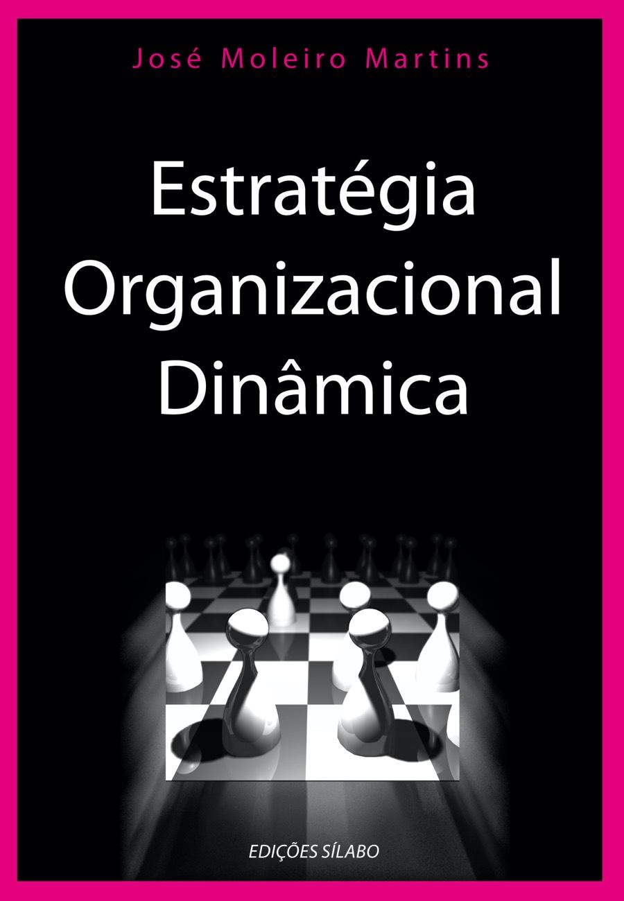 Estratégia Organizacional Dinâmica. Um livro sobre Estratégia, Gestão Organizacional de José Moleiro Martins, de Edições Sílabo.