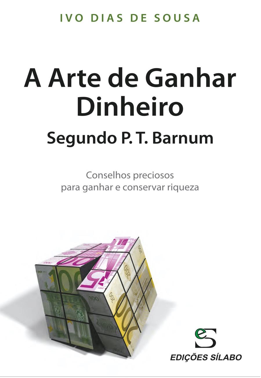 A Arte de Ganhar Dinheiro Segundo P. T. Barnum. Um livro sobre Competências Profissionais, Desenvolvimento Pessoal de Ivo Dias de Sousa, de Edições Sílabo.