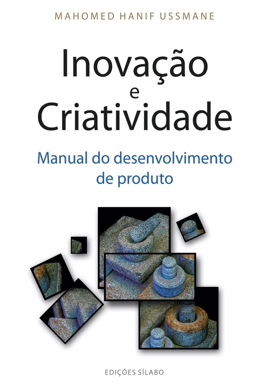 Inovação e criatividade – Manual do Desenvolvimento de Produto. Um livro sobre Inovação de Mahomed Hanif Ussmane, de Edições Sílabo.