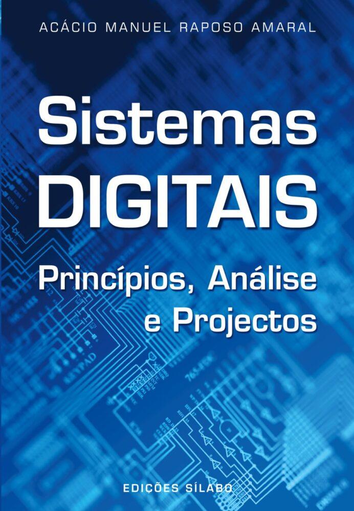 Sistemas Digitais – Princípios, Análise e Projectos. Um livro sobre Ciências Exatas e Naturais, Engenharias de Acácio Amaral, de Edições Sílabo.