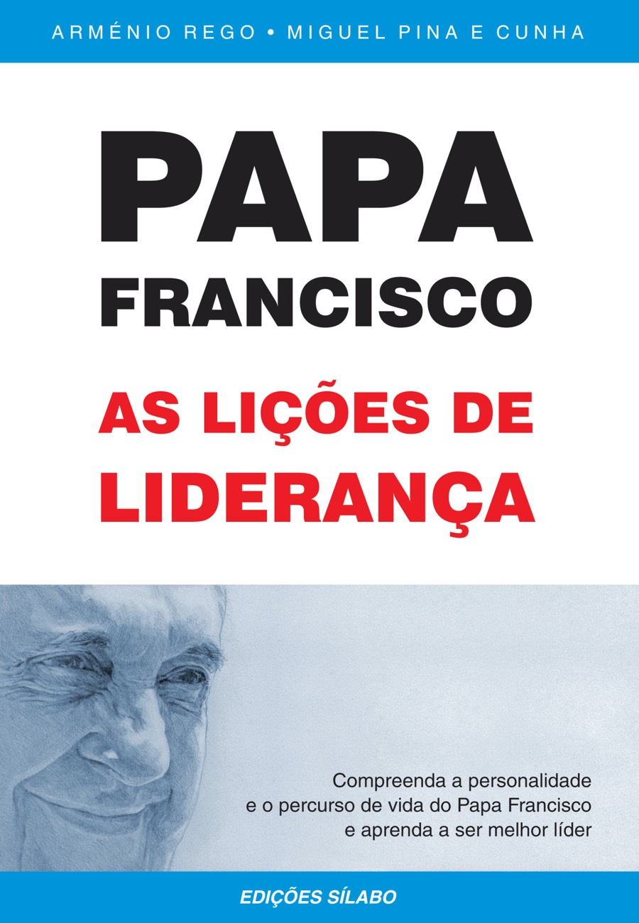 Papa Francisco – As Lições de Liderança. Um livro sobre Gestão Organizacional, Liderança de Arménio Rego, Miguel Pina e Cunha, de Edições Sílabo.