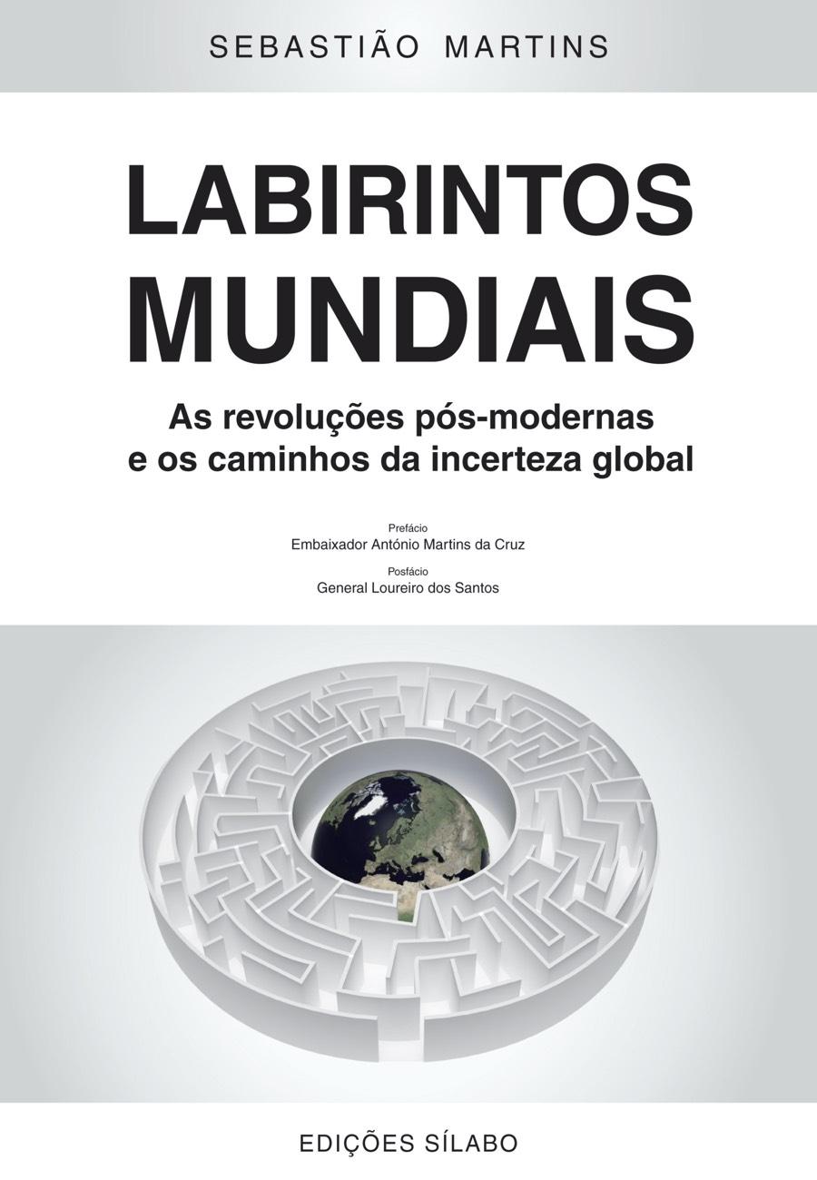 Labirintos Mundiais – As revoluções pós–modernas e os caminhos da incerteza global. Um livro sobre Ciências Sociais e Humanas, Política de Sebastião Martins, de Edições Sílabo.