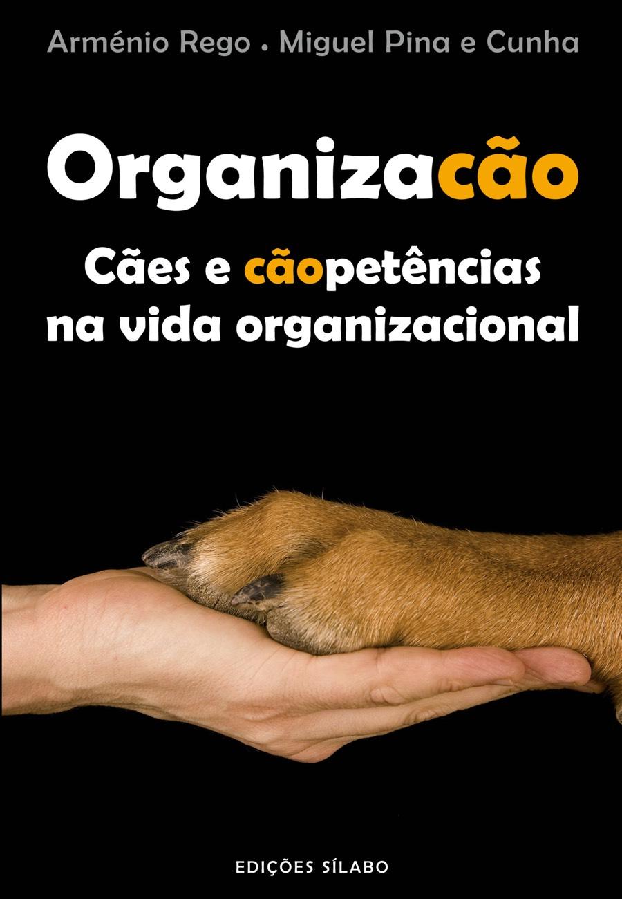 Organizacão – Cães e cãopetências na vida organizacional. Um livro sobre Gestão Organizacional, Teorias de Gestão de Arménio Rego, Miguel Pina e Cunha, de Edições Sílabo.