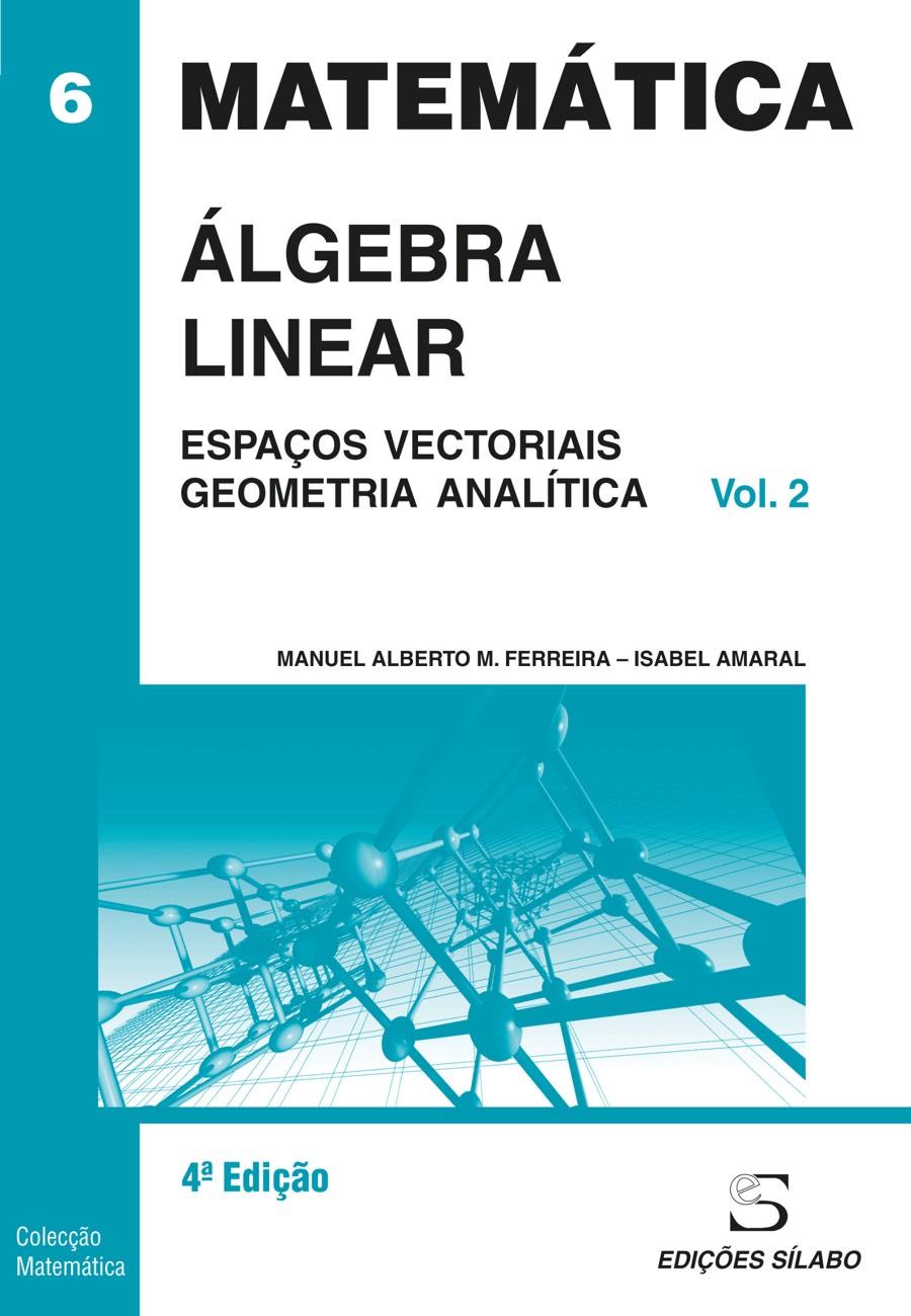 Álgebra Linear – Vol. 2 – Espaços Vectoriais e Geometria Analítica. Um livro sobre Ciências Exatas e Naturais, Matemática de Manuel Alberto M. Ferreira, Isabel Amaral, de Edições Sílabo.