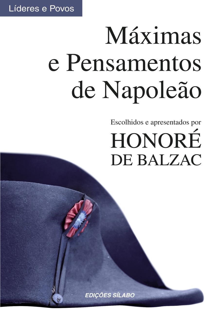 Máximas e Pensamentos de Napoleão – Escolhidos e apresentados por Honoré de Balzac. Um livro sobre Ciências Sociais e Humanas, Desenvolvimento Pessoal, História, Líderes e Povos de Napoleão Bonaparte, H. de Balzac, de Edições Sílabo.