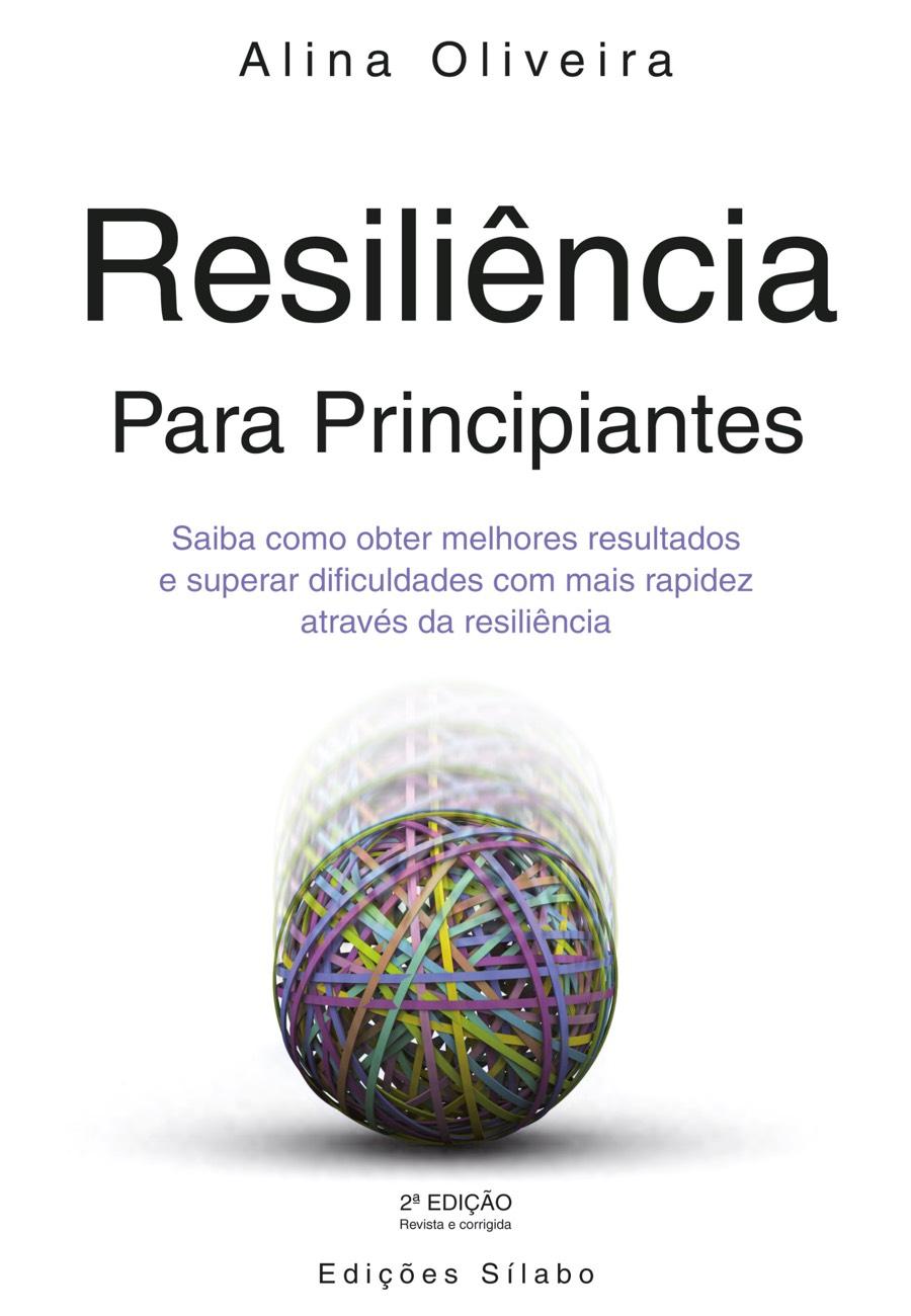 Resiliência para Principiantes. Um livro sobre Ciências Sociais e Humanas, Competências Profissionais, Desenvolvimento Pessoal, Gestão Organizacional, Psicologia, Recursos Humanos de Alina Oliveira, de Edições Sílabo.
