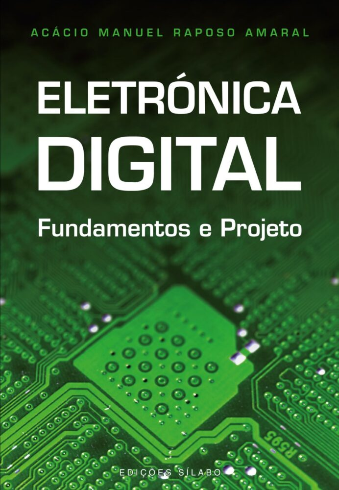 Eletrónica Digital – Fundamentos e Projeto. Um livro sobre Ciências Exatas e Naturais, Engenharias de Acácio Amaral, de Edições Sílabo.
