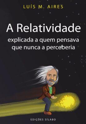 A Relatividade Explicada a Quem Pensava Que Nunca a Perceberia. Um livro sobre Ciências Exatas e Naturais de Luís M. Aires, de Edições Sílabo.