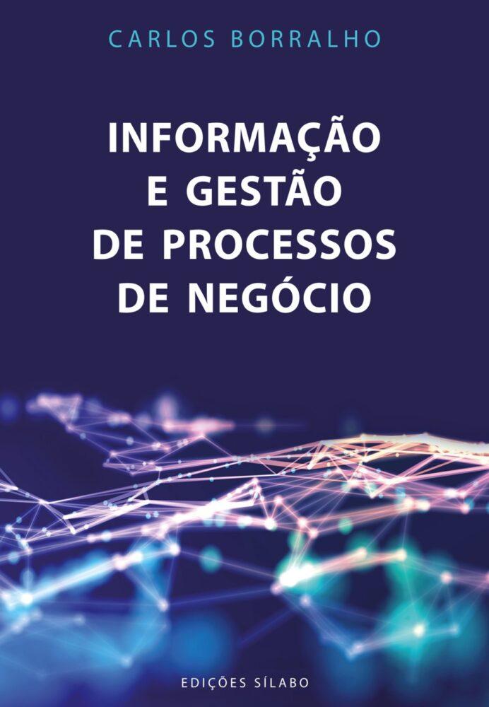 Informação e Gestão de Processos de Negócio. Um livro sobre Gestão Organizacional, Sistemas de Informação de Carlos Borralho, de Edições Sílabo.