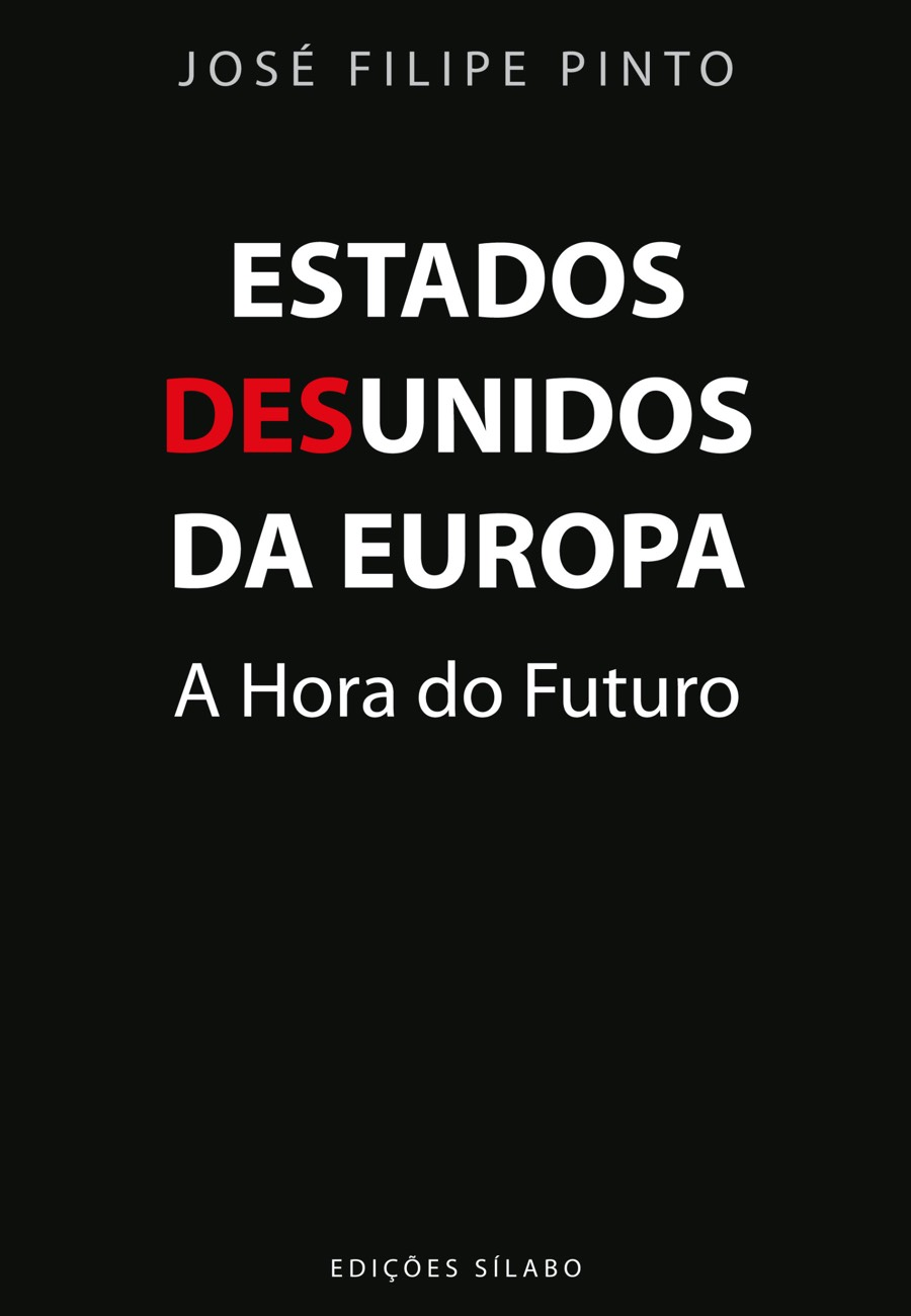 Estados Desunidos da Europa – A hora do Futuro. Um livro sobre Ciências Sociais e Humanas, Política de José Filipe Pinto, de Edições Sílabo.
