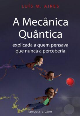 A Mecânica Quântica Explicada a Quem Pensava Que Nunca a Perceberia. Um livro sobre Mecânica Quântica de Luís M. Aires, de Edições Sílabo.
