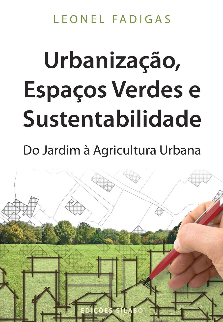 Urbanização, Espaços Verdes e Sustentabilidade – Do Jardim à Agricultura Urbana. Um livro sobre Arquitetura e Urbanismo de Leonel Fadigas, de Edições Sílabo.